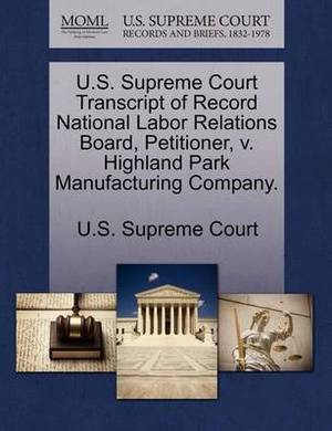 U.S. Supreme Court Transcript of Record National Labor Relations Board, Petitioner, V. Highland Park Manufacturing Company.