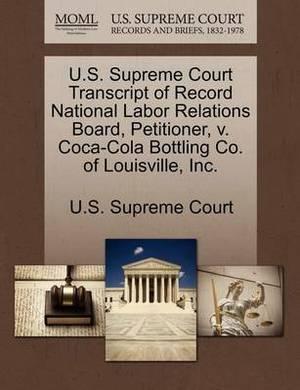 U.S. Supreme Court Transcript of Record National Labor Relations Board, Petitioner, V. Coca-Cola Bottling Co. of Louisville, Inc.