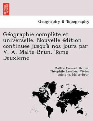 Geographie Complete Et Universelle. Nouvelle Edition Continuee Jusqu'a Nos Jours Par V. A. Malte-Brun. Tome Deuxieme