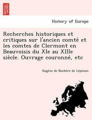 Recherches Historiques Et Critiques Sur L'Ancien Comte Et Les Comtes de Clermont En Beauvoisis Du XIE Au Xiiie Sie Cle. Ouvrage Couronne, Etc