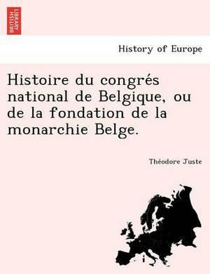Histoire Du Congre S National de Belgique, Ou de La Fondation de La Monarchie Belge.