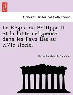 Le Re Gne de Philippe II. Et La Lutte Religieuse Dans Les Pays Bas Au Xvie Sie Cle.