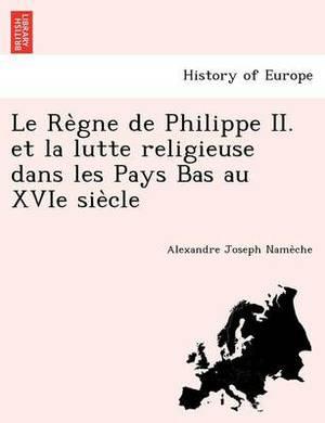 Le Re Gne de Philippe II. Et La Lutte Religieuse Dans Les Pays Bas Au Xvie Sie Cle