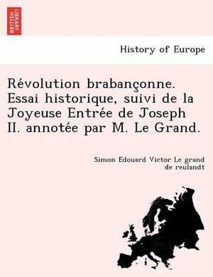 Re Volution Brabanc Onne. Essai Historique, Suivi de La Joyeuse Entre E de Joseph II. Annote E Par M. Le Grand.