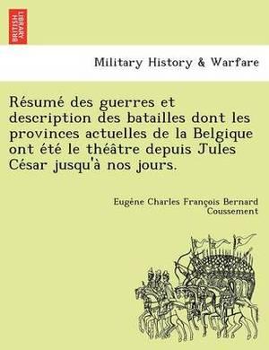 Re Sume Des Guerres Et Description Des Batailles Dont Les Provinces Actuelles de La Belgique Ont E Te Le the a Tre Depuis Jules Ce Sar Jusqu'a Nos Jours.