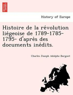 Histoire de La Re Volution Lie Geoise de 1789-1785-1795- D'Apre S Des Documents Ine Dits.