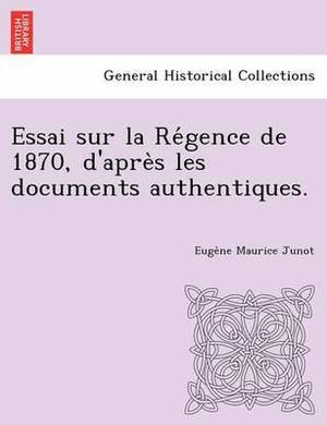 Essai Sur La Re Gence de 1870, D'Apre S Les Documents Authentiques.