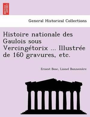 Histoire Nationale Des Gaulois Sous Vercingetorix ... Illustree de 160 Gravures, Etc.