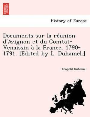 Documents Sur La Reunion D'Avignon Et Du Comtat-Venaissin a la France, 1790-1791. [Edited by L. Duhamel.]