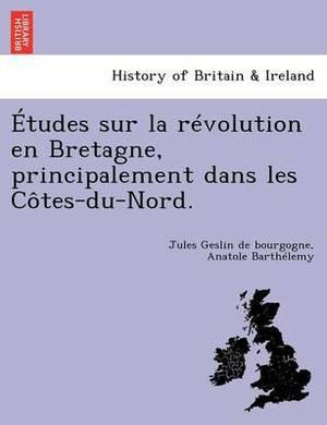 Etudes Sur La Revolution En Bretagne, Principalement Dans Les Cotes-Du-Nord.
