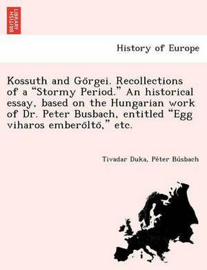 Kossuth and Go Rgei. Recollections of a  Stormy Period.  an Historical Essay, Based on the Hungarian Work of Dr. Peter Busbach, Entitled  Egg Viharos Embero Lto,  Etc.
