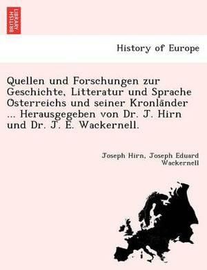 Quellen Und Forschungen Zur Geschichte, Litteratur Und Sprache O Sterreichs Und Seiner Kronla Nder ... Herausgegeben Von Dr. J. Hirn Und Dr. J. E. Wackernell.