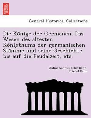 Die Ko Nige Der Germanen. Das Wesen Des a Ltesten Ko Nigthums Der Germanischen Sta Mme Und Seine Geschichte Bis Auf Die Feudalzeit, Etc.