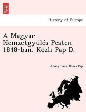 A Magyar Nemzetgyules Pesten 1848-Ban. Kozli Pap D.