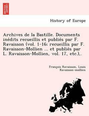 Archives de la Bastille. Documents Inédits Recueillis Et Publiés Par F. Ravaisson (Vol. 1-16; Recueillis Par F. Ravaisson-Mollien ... Et Publiés Par L. Ravaisson-Mollien, Vol. 17, Etc.), .