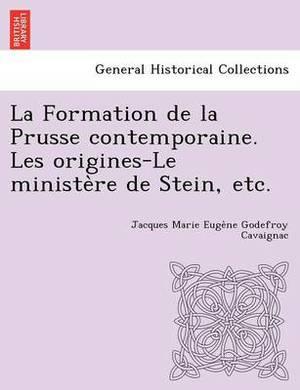 La Formation de La Prusse Contemporaine. Les Origines-Le Ministe Re de Stein, Etc.