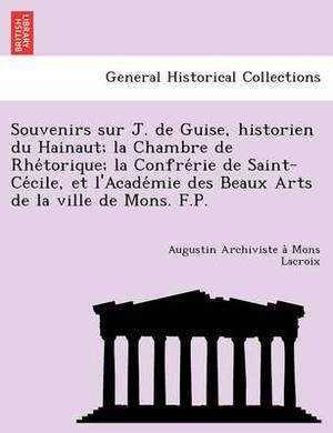 Souvenirs Sur J. de Guise, Historien Du Hainaut; La Chambre de Rhe Torique; La Confre Rie de Saint-Ce Cile, Et L'Acade Mie Des Beaux Arts de La Ville de Mons. F.P.