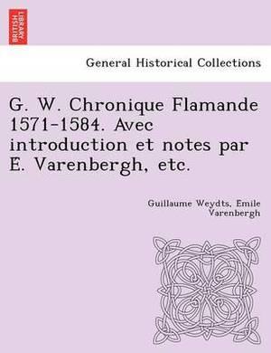 G. W. Chronique Flamande 1571-1584. Avec Introduction Et Notes Par E . Varenbergh, Etc.
