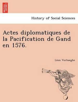 Actes Diplomatiques de La Pacification de Gand En 1576.