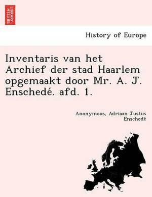 Inventaris Van Het Archief Der Stad Haarlem Opgemaakt Door Mr. A. J. Enschede . Afd. 1.