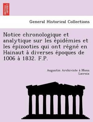 Notice Chronologique Et Analytique Sur Les E Pide Mies Et Les E Pizooties Qui Ont Re Gne En Hainaut a Diverses E Poques de 1006 a 1832. F.P.