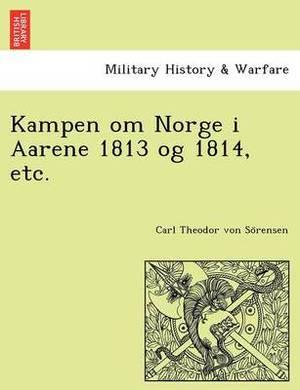 Kampen Om Norge I Aarene 1813 Og 1814, Etc.