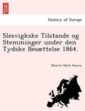 Slesvigkske Tilstande Og Stemminger Under Den Tydske Besaettelse 1864.