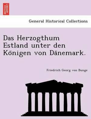 Das Herzogthum Estland Unter Den Ko Nigen Von Da Nemark.