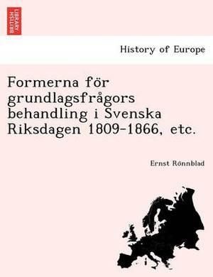 Formerna Fo R Grundlagsfra Gors Behandling I Svenska Riksdagen 1809-1866, Etc.