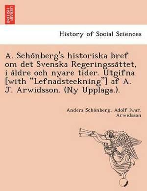 A. Scho Nberg's Historiska Bref Om Det Svenska Regeringssa Ttet, I a Ldre Och Nyare Tider. Utgifna [With  Lefnadsteckning ] AF A. J. Arwidsson. (NY Upplaga.).