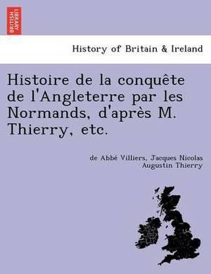 Histoire de La Conque Te de L'Angleterre Par Les Normands, D'Apre S M. Thierry, Etc.