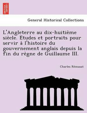 L'Angleterre Au Dix-Huitie Me Sie Cle. E Tudes Et Portraits Pour Servir A L'Histoire Du Gouvernement Anglais Depuis La Fin Du Re Gne de Guillaume III.