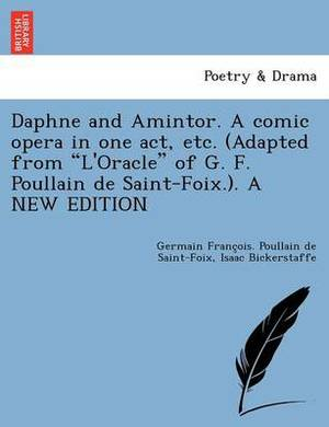 Daphne and Amintor. a Comic Opera in One Act, Etc. (Adapted from  L'oracle  of G. F. Poullain de Saint-Foix.). a New Edition