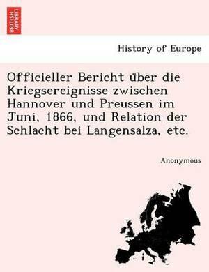Officieller Bericht U Ber Die Kriegsereignisse Zwischen Hannover Und Preussen Im Juni, 1866, Und Relation Der Schlacht Bei Langensalza, Etc.