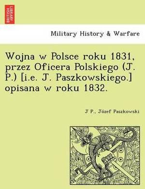 Wojna W Polsce Roku 1831, Przez Oficera Polskiego (J. P.) [I.E. J. Paszkowskiego.] Opisana W Roku 1832.