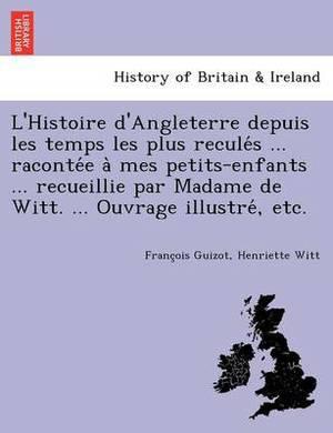 L'Histoire D'Angleterre Depuis Les Temps Les Plus Recule S ... Raconte E a Mes Petits-Enfants ... Recueillie Par Madame de Witt. ... Ouvrage Illustre, Etc.