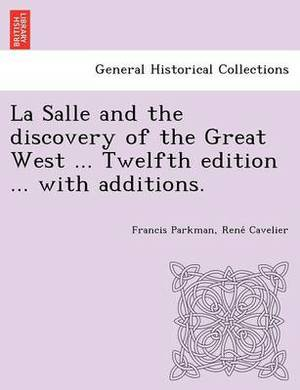 La Salle and the Discovery of the Great West ... Twelfth Edition ... with Additions.