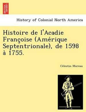 Histoire de L'Acadie Franc Oise (AME Rique Septentrionale), de 1598 a 1755.