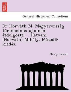 Dr Horva Th M. Magyarorsza G to Rte Nelme: Ujonnan a Tdolgozta ... Hatvani [Horva Th] Miha Ly. Ma Sodik Kiada S.