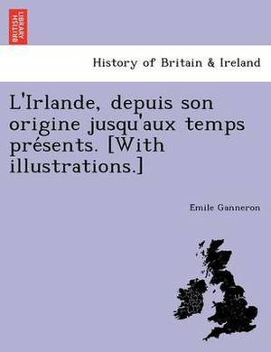 L'Irlande, Depuis Son Origine Jusqu'aux Temps Pre Sents. [With Illustrations.]