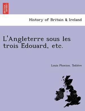 L'Angleterre Sous Les Trois E Douard, Etc.