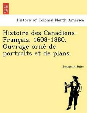 Histoire Des Canadiens-Franc Ais. 1608-1880. Ouvrage Orne de Portraits Et de Plans.