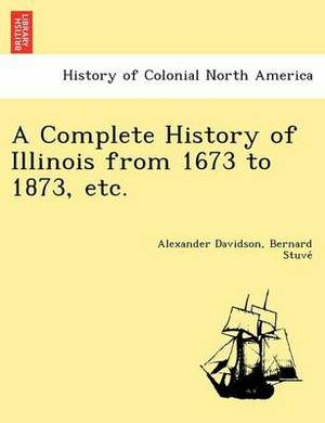 A Complete History of Illinois from 1673 to 1873, Etc.