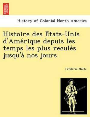 Histoire Des E Tats-Unis D'Ame Rique Depuis Les Temps Les Plus Recule S Jusqu'a Nos Jours.