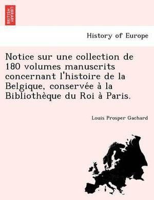 Notice Sur Une Collection de 180 Volumes Manuscrits Concernant l'Histoire de la Belgique, Conservée À La Bibliothèque Du Roi À Paris.