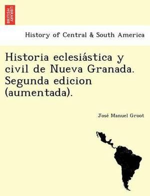 Historia Eclesia Stica y Civil de Nueva Granada. Segunda Edicion (Aumentada).