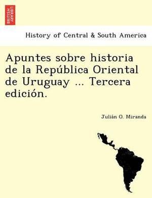 Apuntes Sobre Historia de La Repu Blica Oriental de Uruguay ... Tercera Edicio N.
