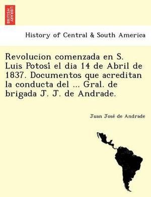 Revolucion Comenzada En S. Luis Potosi El Dia 14 de Abril de 1837. Documentos Que Acreditan La Conducta del ... Gral. de Brigada J. J. de Andrade.