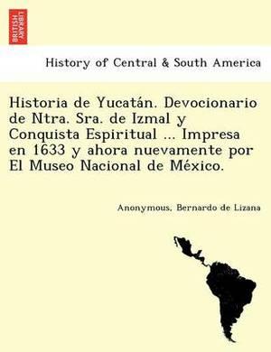 Historia de Yucata N. Devocionario de Ntra. Sra. de Izmal y Conquista Espiritual ... Impresa En 1633 y Ahora Nuevamente Por El Museo Nacional de Me Xico.