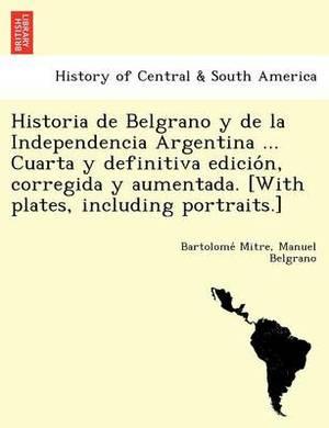 Historia de Belgrano y de la Independencia Argentina ... Cuarta y Definitiva Edición, Corregida y Aumentada. [With Plates, Including Portraits.]